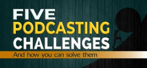 Five podcasting challenges and how to solve them